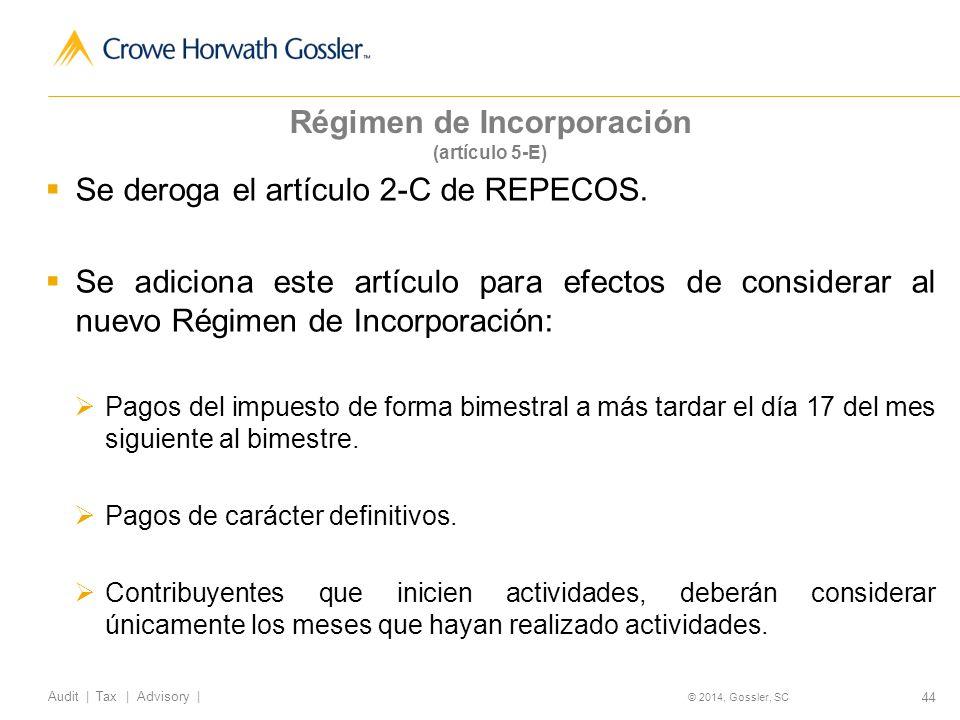44 Audit   Tax   Advisory   © 2014, Gossler, SC Régimen de Incorporación (artículo 5-E) Se deroga el artículo 2-C de REPECOS.