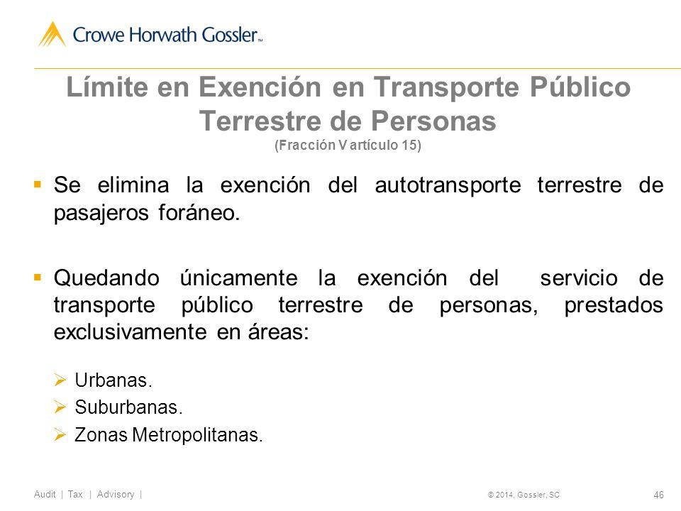 46 Audit   Tax   Advisory   © 2014, Gossler, SC Límite en Exención en Transporte Público Terrestre de Personas (Fracción V artículo 15) Se elimina la exención del autotransporte terrestre de pasajeros foráneo.