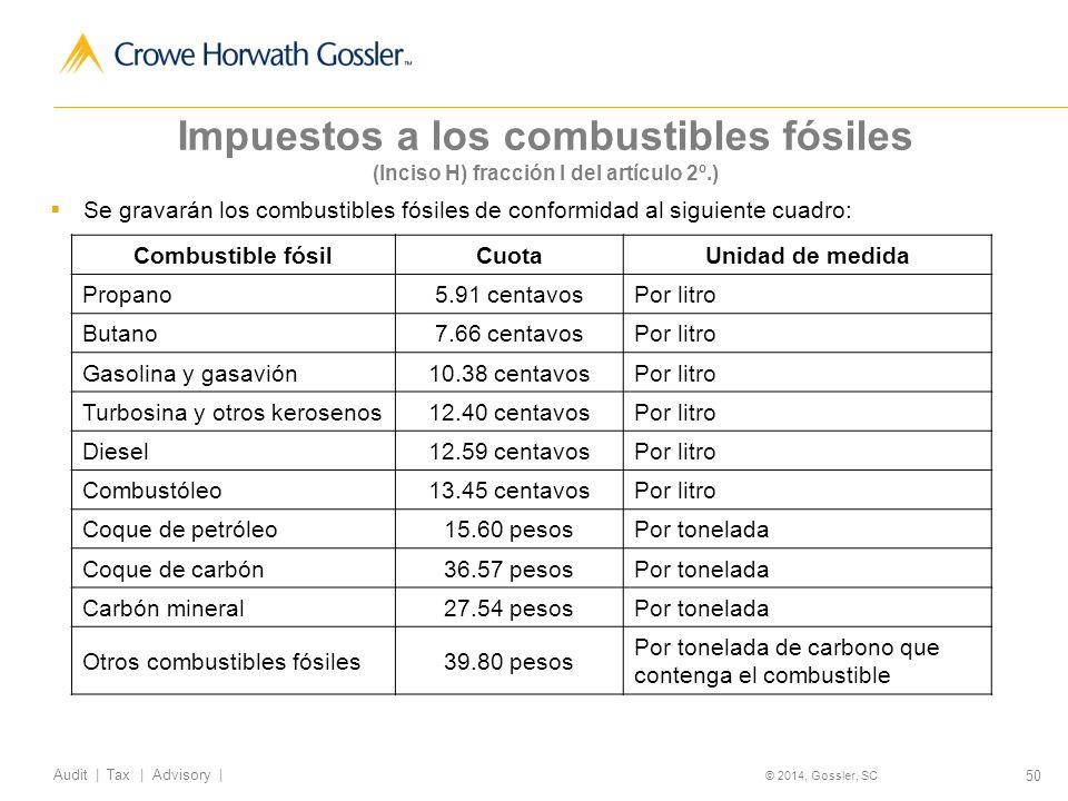 50 Audit   Tax   Advisory   © 2014, Gossler, SC Impuestos a los combustibles fósiles (Inciso H) fracción I del artículo 2º.) Se gravarán los combustibles fósiles de conformidad al siguiente cuadro: Combustible fósilCuotaUnidad de medida Propano5.91 centavosPor litro Butano7.66 centavosPor litro Gasolina y gasavión10.38 centavosPor litro Turbosina y otros kerosenos12.40 centavosPor litro Diesel12.59 centavosPor litro Combustóleo13.45 centavosPor litro Coque de petróleo15.60 pesosPor tonelada Coque de carbón36.57 pesosPor tonelada Carbón mineral27.54 pesosPor tonelada Otros combustibles fósiles39.80 pesos Por tonelada de carbono que contenga el combustible