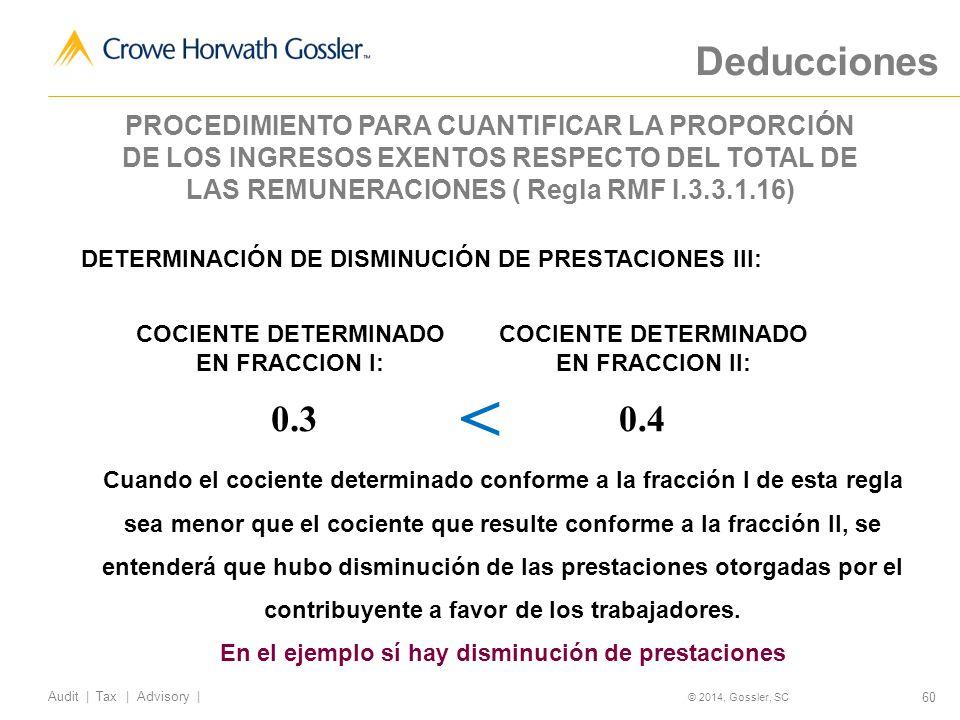 60 Audit   Tax   Advisory   © 2014, Gossler, SC DETERMINACIÓN DE DISMINUCIÓN DE PRESTACIONES III: 0.4 COCIENTE DETERMINADO EN FRACCION I: COCIENTE DETERMINADO EN FRACCION II: 0.3 Cuando el cociente determinado conforme a la fracción I de esta regla sea menor que el cociente que resulte conforme a la fracción II, se entenderá que hubo disminución de las prestaciones otorgadas por el contribuyente a favor de los trabajadores.