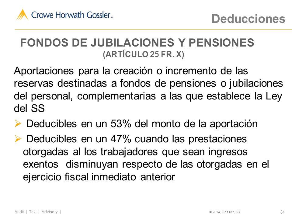 64 Audit   Tax   Advisory   © 2014, Gossler, SC Deducciones Aportaciones para la creación o incremento de las reservas destinadas a fondos de pensiones o jubilaciones del personal, complementarias a las que establece la Ley del SS Deducibles en un 53% del monto de la aportación Deducibles en un 47% cuando las prestaciones otorgadas al los trabajadores que sean ingresos exentos disminuyan respecto de las otorgadas en el ejercicio fiscal inmediato anterior FONDOS DE JUBILACIONES Y PENSIONES (ARTÍCULO 25 FR.