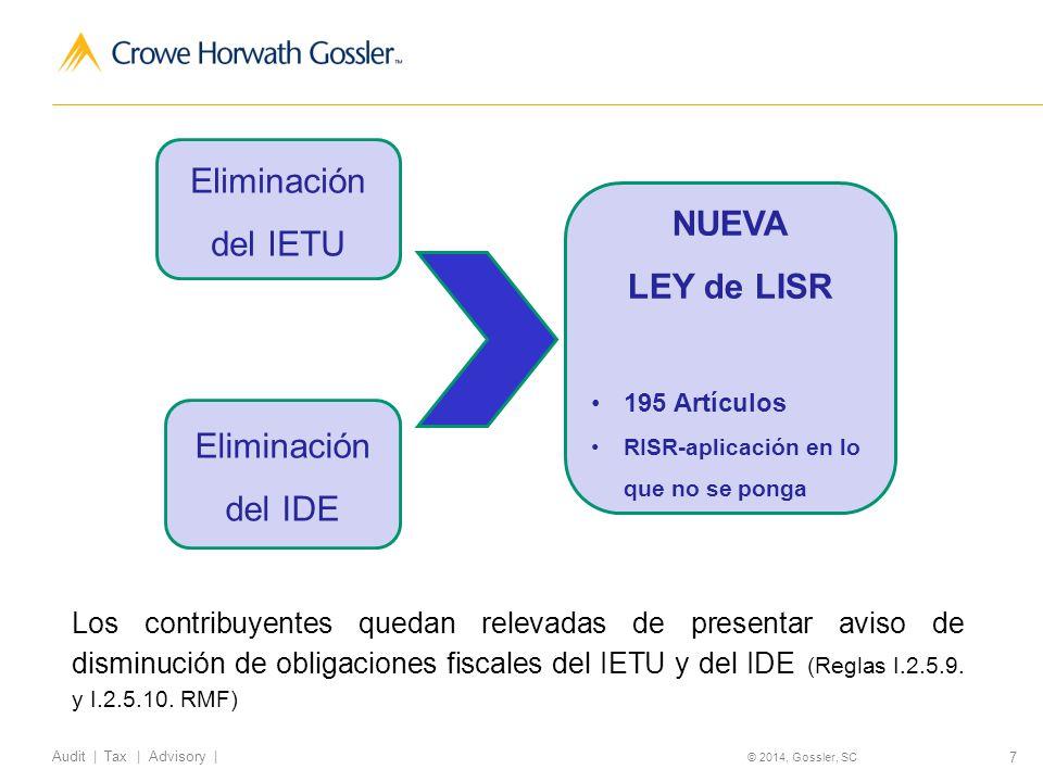 7 Audit   Tax   Advisory   © 2014, Gossler, SC Eliminación del IETU Eliminación del IDE NUEVA LEY de LISR 195 Artículos RISR-aplicación en lo que no se ponga Los contribuyentes quedan relevadas de presentar aviso de disminución de obligaciones fiscales del IETU y del IDE (Reglas I.2.5.9.