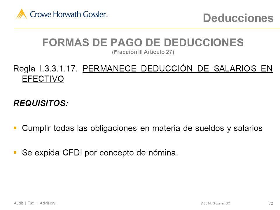 72 Audit   Tax   Advisory   © 2014, Gossler, SC FORMAS DE PAGO DE DEDUCCIONES (Fracción III Artículo 27) Regla I.3.3.1.17.