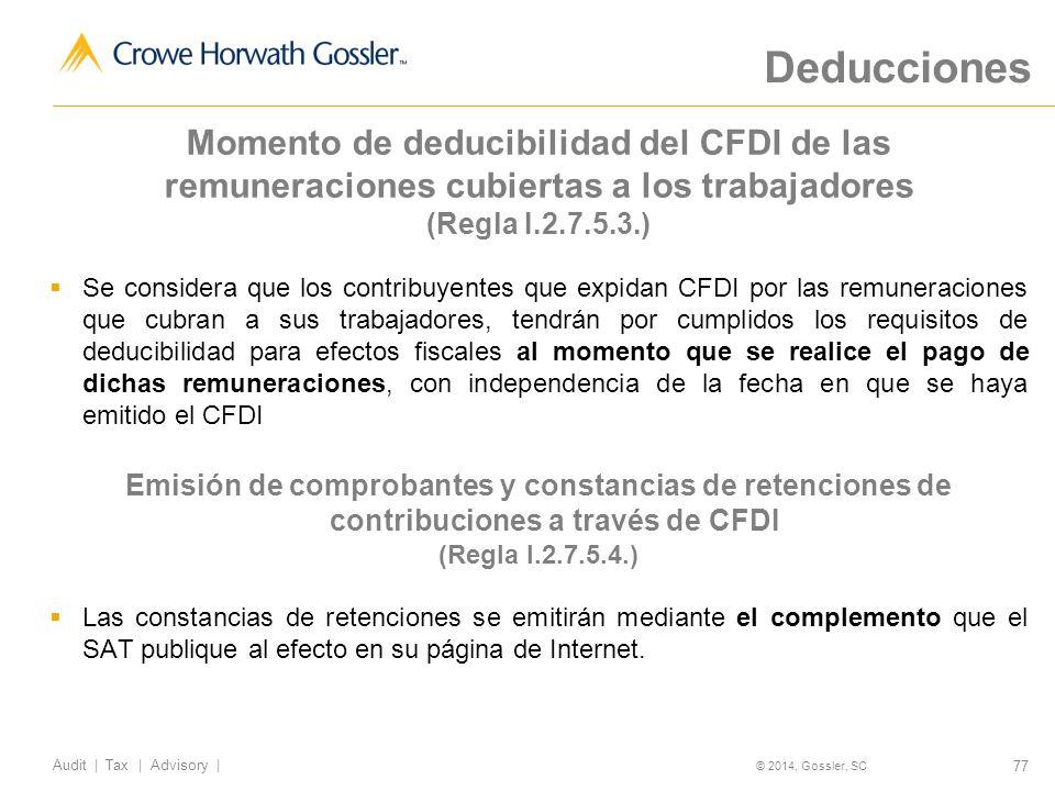 77 Audit   Tax   Advisory   © 2014, Gossler, SC Momento de deducibilidad del CFDI de las remuneraciones cubiertas a los trabajadores (Regla I.2.7.5.3.) Se considera que los contribuyentes que expidan CFDI por las remuneraciones que cubran a sus trabajadores, tendrán por cumplidos los requisitos de deducibilidad para efectos fiscales al momento que se realice el pago de dichas remuneraciones, con independencia de la fecha en que se haya emitido el CFDI Emisión de comprobantes y constancias de retenciones de contribuciones a través de CFDI (Regla I.2.7.5.4.) Las constancias de retenciones se emitirán mediante el complemento que el SAT publique al efecto en su página de Internet.