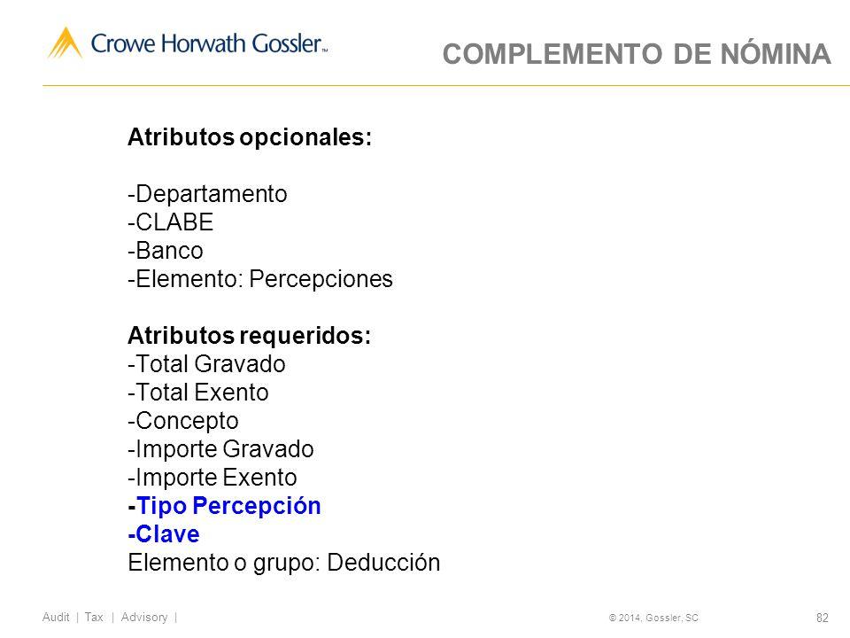 82 Audit   Tax   Advisory   © 2014, Gossler, SC COMPLEMENTO DE NÓMINA Atributos opcionales: -Departamento -CLABE -Banco -Elemento: Percepciones Atributos requeridos: -Total Gravado -Total Exento -Concepto -Importe Gravado -Importe Exento -Tipo Percepción -Clave Elemento o grupo: Deducción