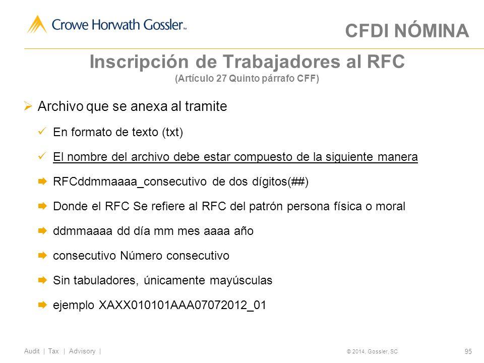 95 Audit   Tax   Advisory   © 2014, Gossler, SC Inscripción de Trabajadores al RFC (Artículo 27 Quinto párrafo CFF) Archivo que se anexa al tramite En formato de texto (txt) El nombre del archivo debe estar compuesto de la siguiente manera RFCddmmaaaa_consecutivo de dos dígitos(##) Donde el RFC Se refiere al RFC del patrón persona física o moral ddmmaaaa dd día mm mes aaaa año consecutivo Número consecutivo Sin tabuladores, únicamente mayúsculas ejemplo XAXX010101AAA07072012_01 CFDI NÓMINA