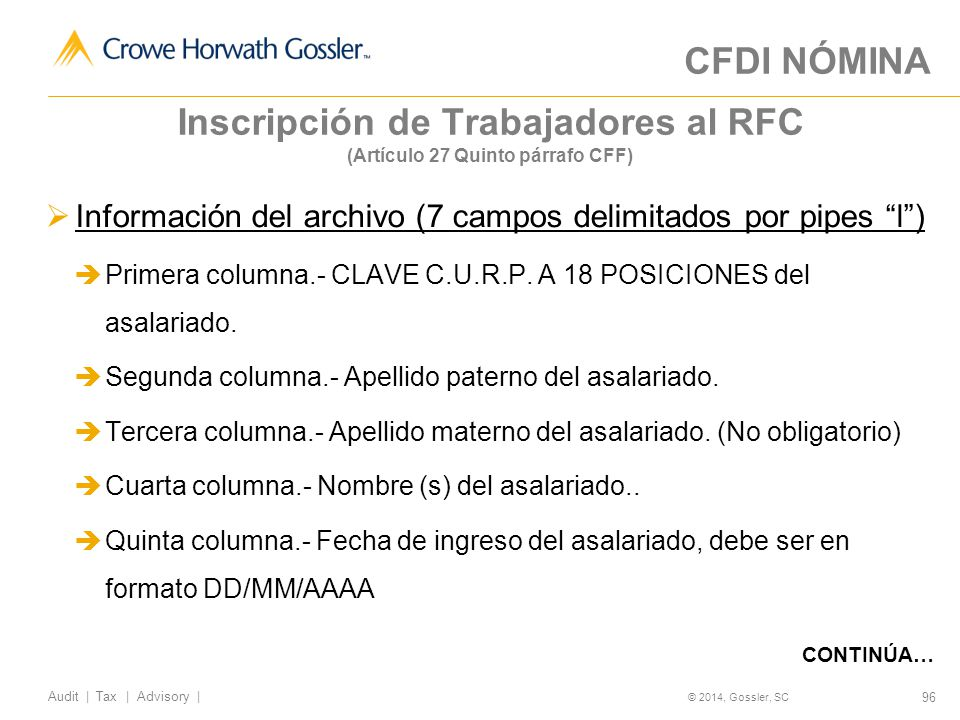 96 Audit   Tax   Advisory   © 2014, Gossler, SC Inscripción de Trabajadores al RFC (Artículo 27 Quinto párrafo CFF) Información del archivo (7 campos delimitados por pipes l) Primera columna.- CLAVE C.U.R.P.