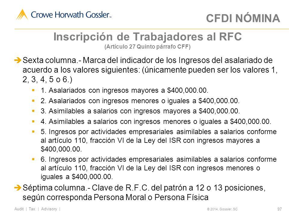 97 Audit   Tax   Advisory   © 2014, Gossler, SC Inscripción de Trabajadores al RFC (Artículo 27 Quinto párrafo CFF) Sexta columna.- Marca del indicador de los Ingresos del asalariado de acuerdo a los valores siguientes: (únicamente pueden ser los valores 1, 2, 3, 4, 5 o 6.) 1.