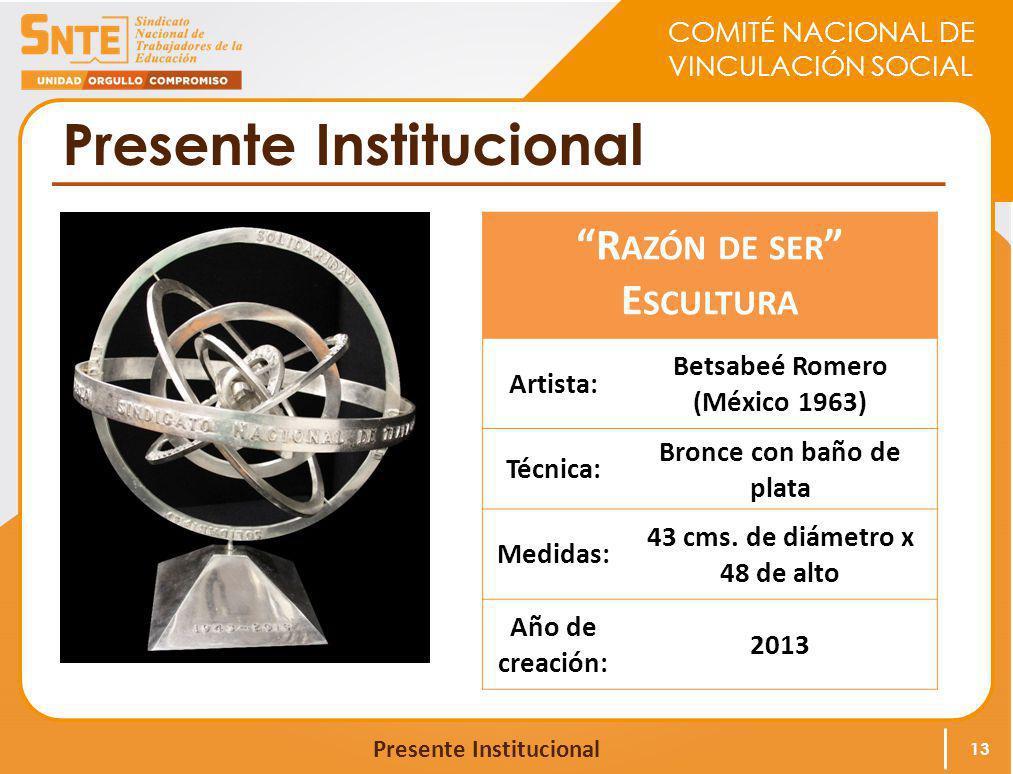 COMITÉ NACIONAL DE VINCULACIÓN SOCIAL Presente Institucional 13 R AZÓN DE SER E SCULTURA Artista: Betsabeé Romero (México 1963) Técnica: Bronce con ba