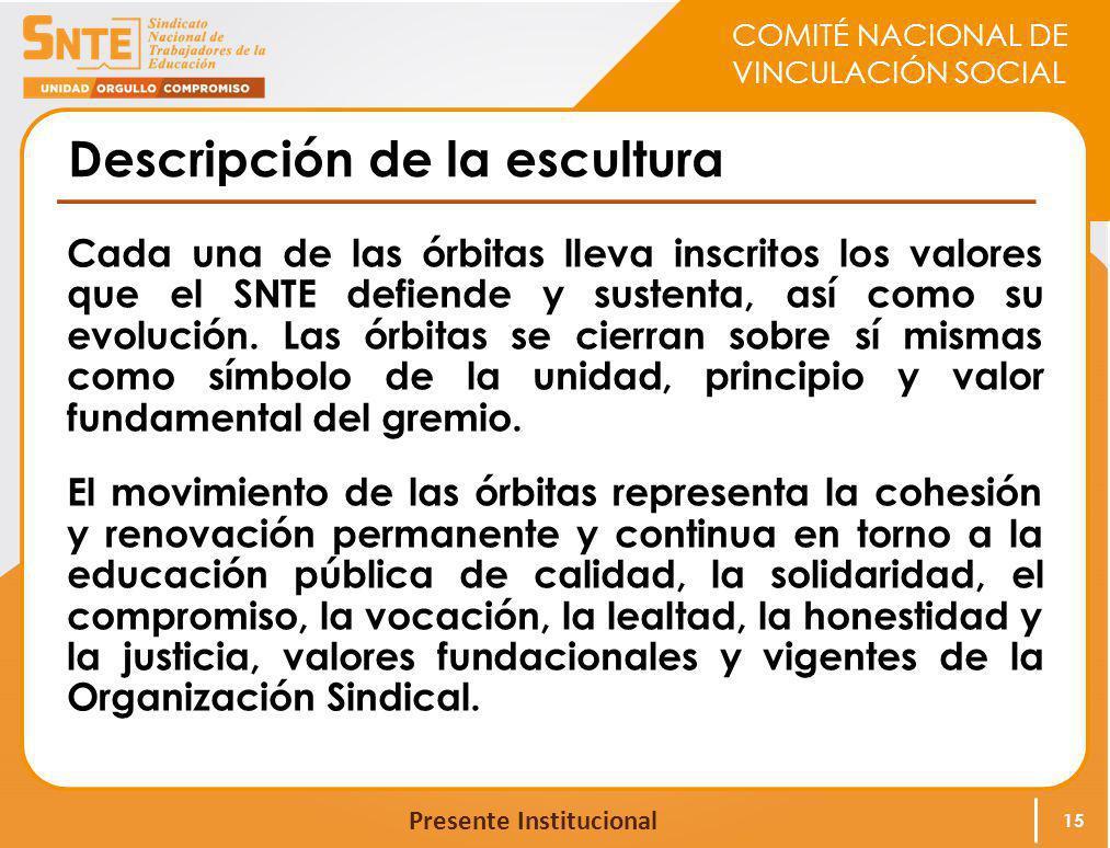 COMITÉ NACIONAL DE VINCULACIÓN SOCIAL Presente Institucional Descripción de la escultura Cada una de las órbitas lleva inscritos los valores que el SN