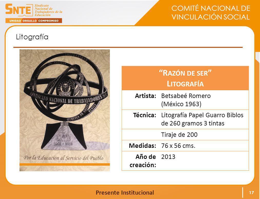 COMITÉ NACIONAL DE VINCULACIÓN SOCIAL Presente Institucional Litografía 17 R AZÓN DE SER L ITOGRAFÍA Artista:Betsabeé Romero (México 1963) Técnica:Lit