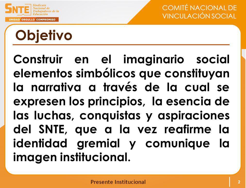 COMITÉ NACIONAL DE VINCULACIÓN SOCIAL Presente Institucional Objetivo Construir en el imaginario social elementos simbólicos que constituyan la narrat