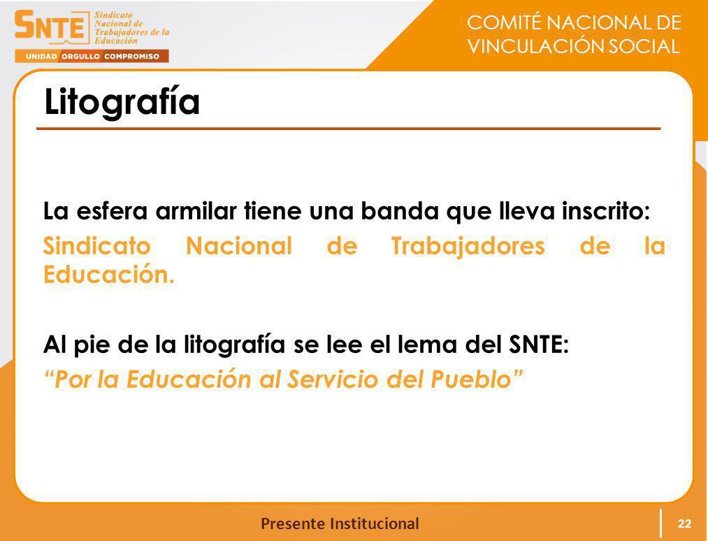 COMITÉ NACIONAL DE VINCULACIÓN SOCIAL Presente Institucional Litografía La esfera armilar tiene una banda que lleva inscrito: Sindicato Nacional de Tr