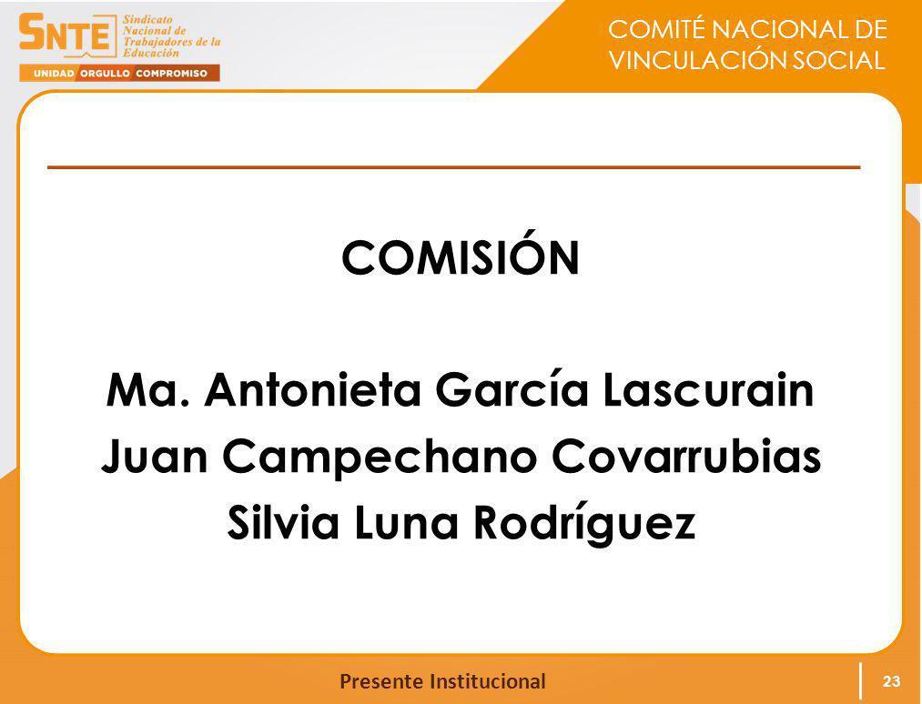 COMITÉ NACIONAL DE VINCULACIÓN SOCIAL Presente Institucional COMISIÓN Ma. Antonieta García Lascurain Juan Campechano Covarrubias Silvia Luna Rodríguez