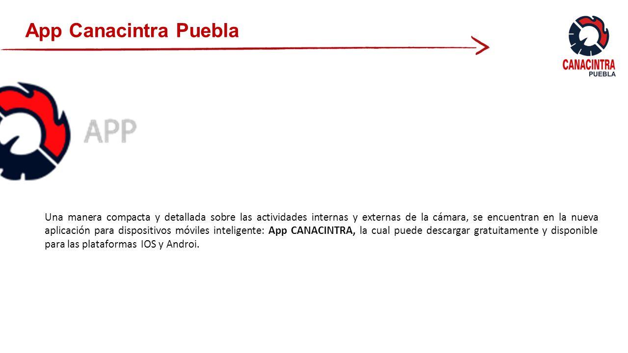 App Canacintra Puebla Una manera compacta y detallada sobre las actividades internas y externas de la cámara, se encuentran en la nueva aplicación para dispositivos móviles inteligente: App CANACINTRA, la cual puede descargar gratuitamente y disponible para las plataformas IOS y Androi.