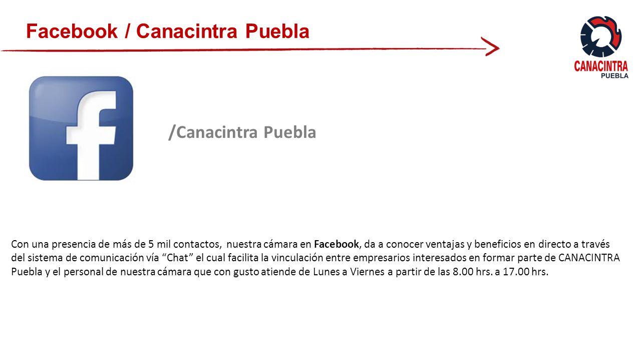 Facebook / Canacintra Puebla /Canacintra Puebla Con una presencia de más de 5 mil contactos, nuestra cámara en Facebook, da a conocer ventajas y beneficios en directo a través del sistema de comunicación vía Chat el cual facilita la vinculación entre empresarios interesados en formar parte de CANACINTRA Puebla y el personal de nuestra cámara que con gusto atiende de Lunes a Viernes a partir de las 8.00 hrs.