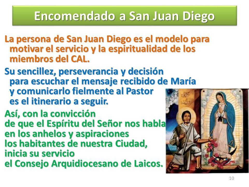 Encomendado a San Juan Diego Encomendado a San Juan Diego La persona de San Juan Diego es el modelo para motivar el servicio y la espiritualidad de los miembros del CAL.