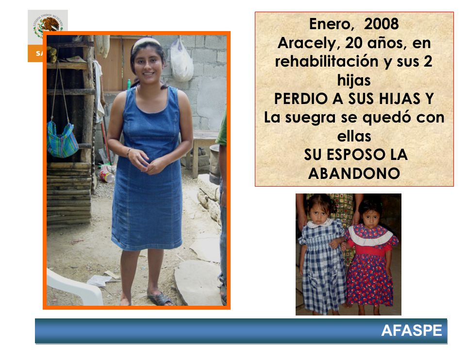 AFASPE Enero, 2008 Aracely, 20 años, en rehabilitación y sus 2 hijas PERDIO A SUS HIJAS Y La suegra se quedó con ellas SU ESPOSO LA ABANDONO