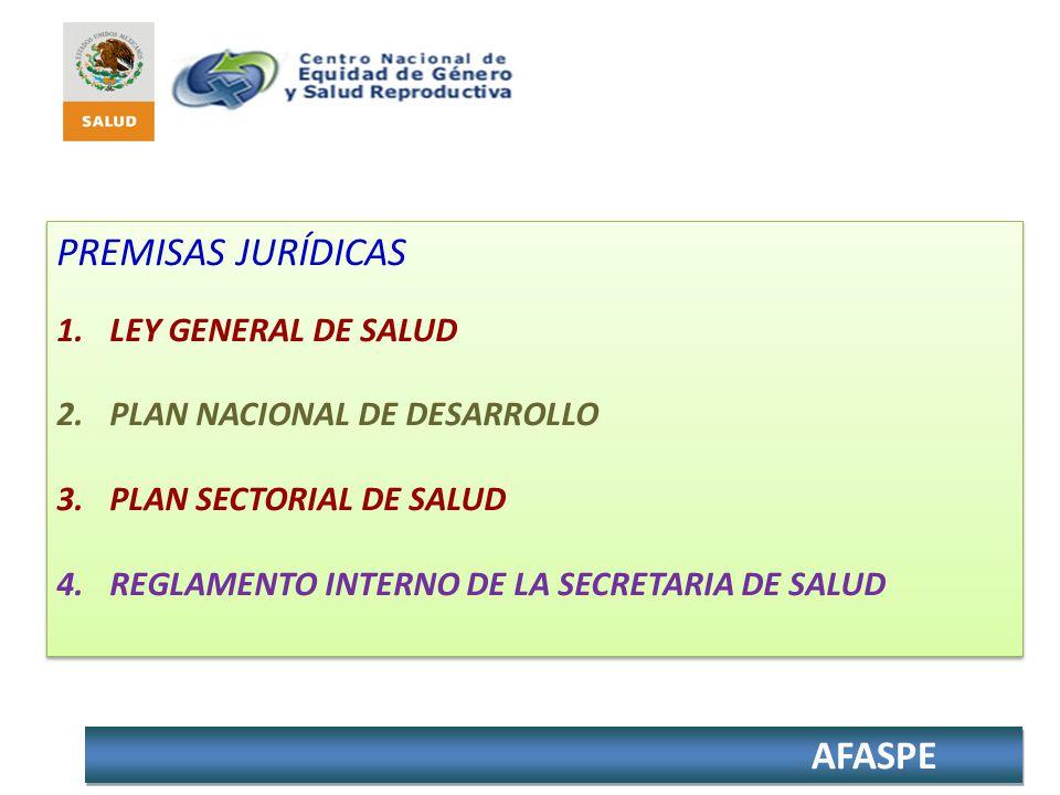 AFASPE PREMISAS JURÍDICAS 1.LEY GENERAL DE SALUD 2.PLAN NACIONAL DE DESARROLLO 3.PLAN SECTORIAL DE SALUD 4.REGLAMENTO INTERNO DE LA SECRETARIA DE SALU