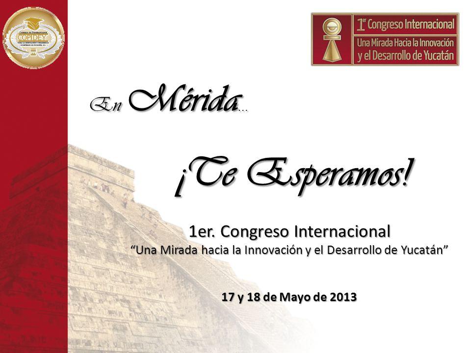 En Mérida … ¡Te Esperamos! 1er. Congreso Internacional Una Mirada hacia la Innovación y el Desarrollo de Yucatán 17 y 18 de Mayo de 2013