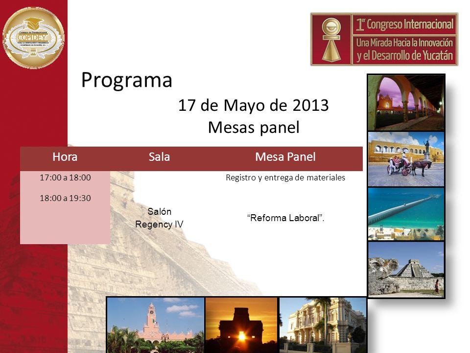 Programa 17 de Mayo de 2013 Mesas panel HoraSalaMesa Panel 17:00 a 18:00Registro y entrega de materiales 18:00 a 19:30 Salón Regency IV Reforma Labora