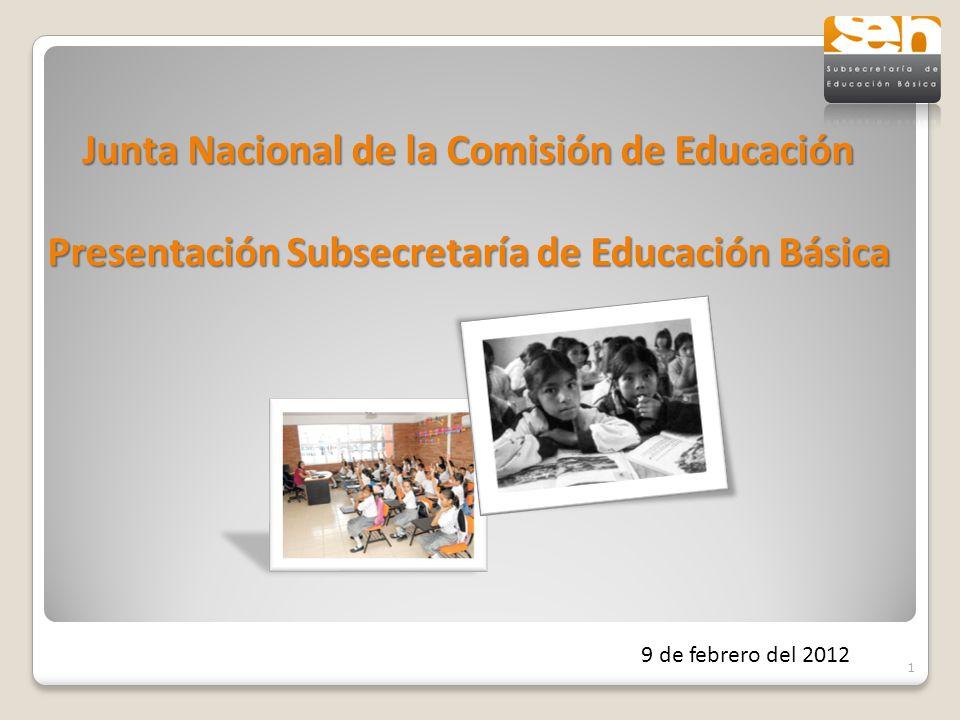 Junta Nacional de la Comisión de Educación Presentación Subsecretaría de Educación Básica 9 de febrero del 2012 1