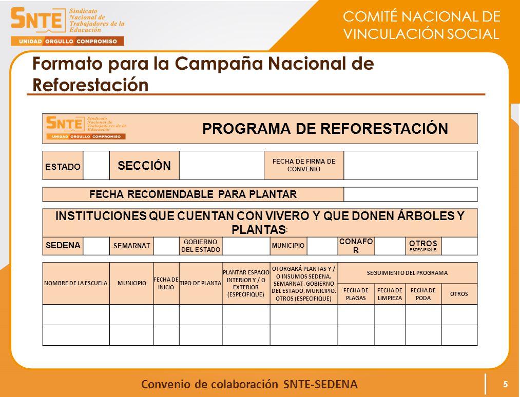 COMITÉ NACIONAL DE VINCULACIÓN SOCIAL Convenio de colaboración SNTE-SEDENA Formato para la Campaña Nacional de Reforestación PROGRAMA DE REFORESTACIÓN ESTADO SECCIÓN FECHA DE FIRMA DE CONVENIO FECHA RECOMENDABLE PARA PLANTAR INSTITUCIONES QUE CUENTAN CON VIVERO Y QUE DONEN ÁRBOLES Y PLANTAS : SEDENA SEMARNAT GOBIERNO DEL ESTADO MUNICIPIO CONAFO R OTROS ESPECIFIQUE ) NOMBRE DE LA ESCUELAMUNICIPIO FECHA DE INICIO TIPO DE PLANTA PLANTAR ESPACIO INTERIOR Y / O EXTERIOR (ESPECIFIQUE) OTORGARÁ PLANTAS Y / O INSUMOS SEDENA, SEMARNAT, GOBIERNO DEL ESTADO, MUNICIPIO, OTROS (ESPECIFIQUE) SEGUIMIENTO DEL PROGRAMA FECHA DE PLAGAS FECHA DE LIMPIEZA FECHA DE PODA OTROS 5