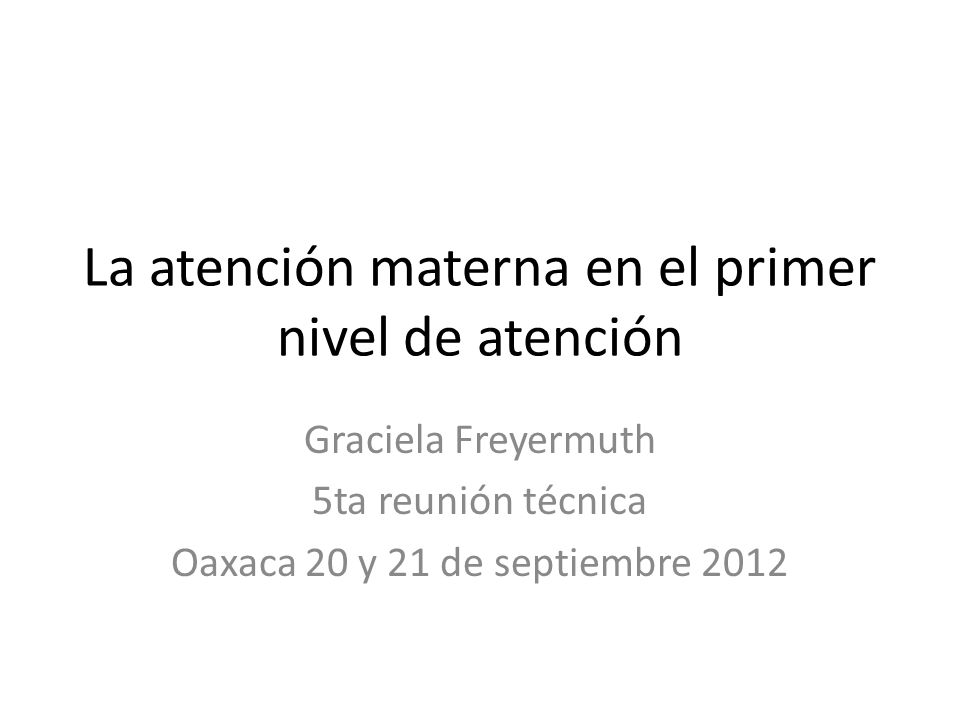 La atención materna en el primer nivel de atención Graciela Freyermuth 5ta reunión técnica Oaxaca 20 y 21 de septiembre 2012