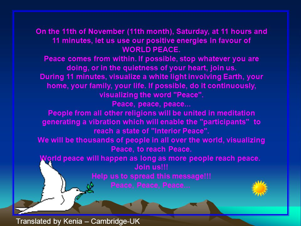 On the 11th of November (11th month), Saturday, at 11 hours and 11 minutes, let us use our positive energies in favour of WORLD PEACE.