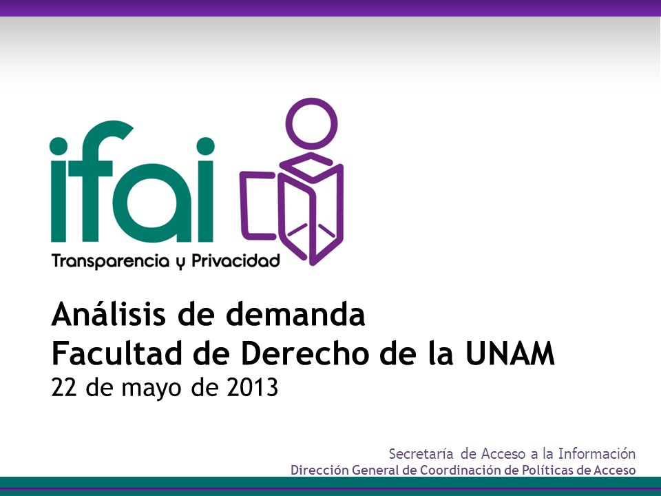 Secretaría de Acceso a la Información Dirección General de Coordinación de Políticas de Acceso Análisis de demanda Facultad de Derecho de la UNAM 22 de mayo de 2013