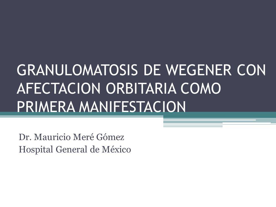 GRANULOMATOSIS DE WEGENER CON AFECTACION ORBITARIA COMO PRIMERA MANIFESTACION Dr. Mauricio Meré Gómez Hospital General de México