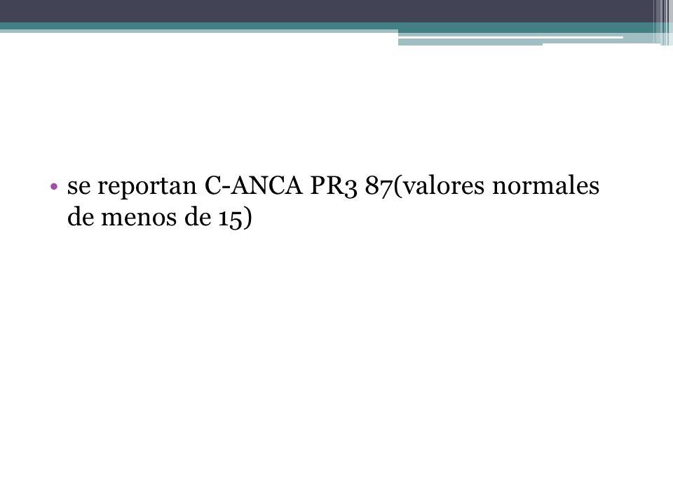 se reportan C-ANCA PR3 87(valores normales de menos de 15)