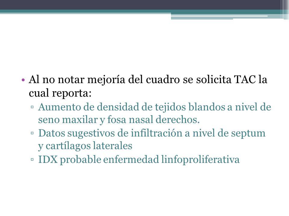 Al no notar mejoría del cuadro se solicita TAC la cual reporta: Aumento de densidad de tejidos blandos a nivel de seno maxilar y fosa nasal derechos.
