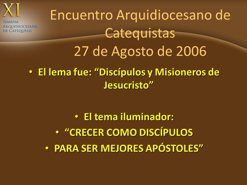 Encuentro Arquidiocesano de Catequistas 27 de Agosto de 2006 El lema fue: Discípulos y Misioneros de Jesucristo El lema fue: Discípulos y Misioneros d