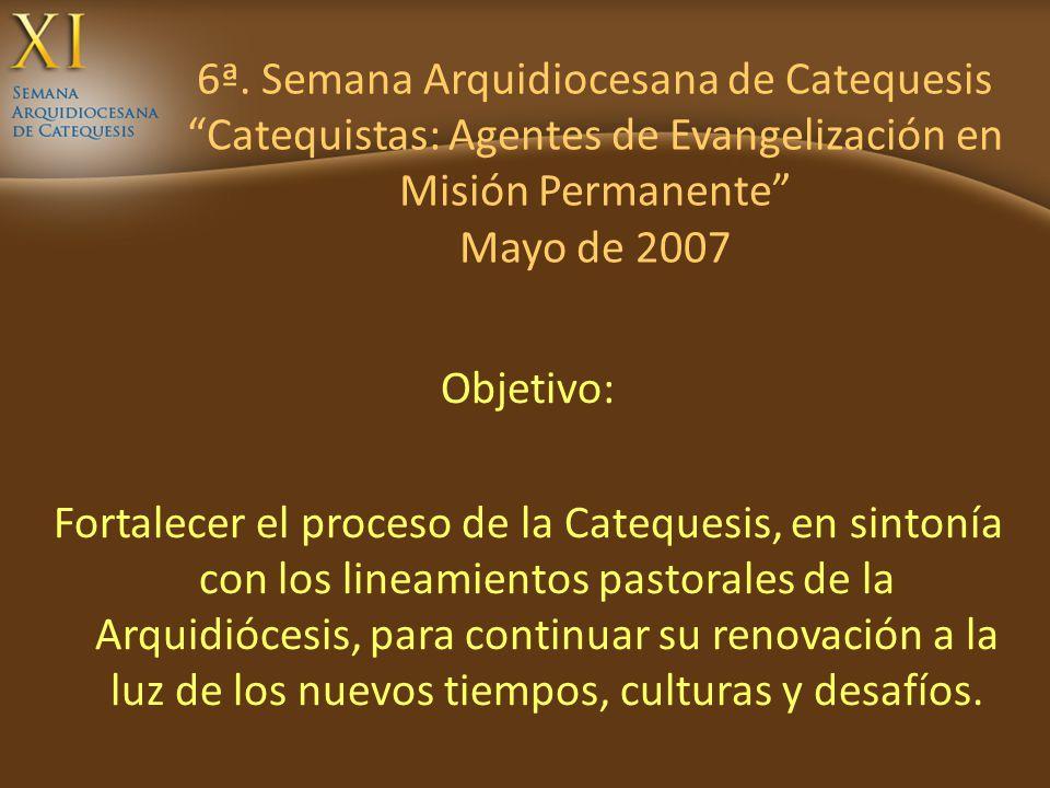6ª. Semana Arquidiocesana de Catequesis Catequistas: Agentes de Evangelización en Misión Permanente Mayo de 2007 Objetivo: Fortalecer el proceso de la
