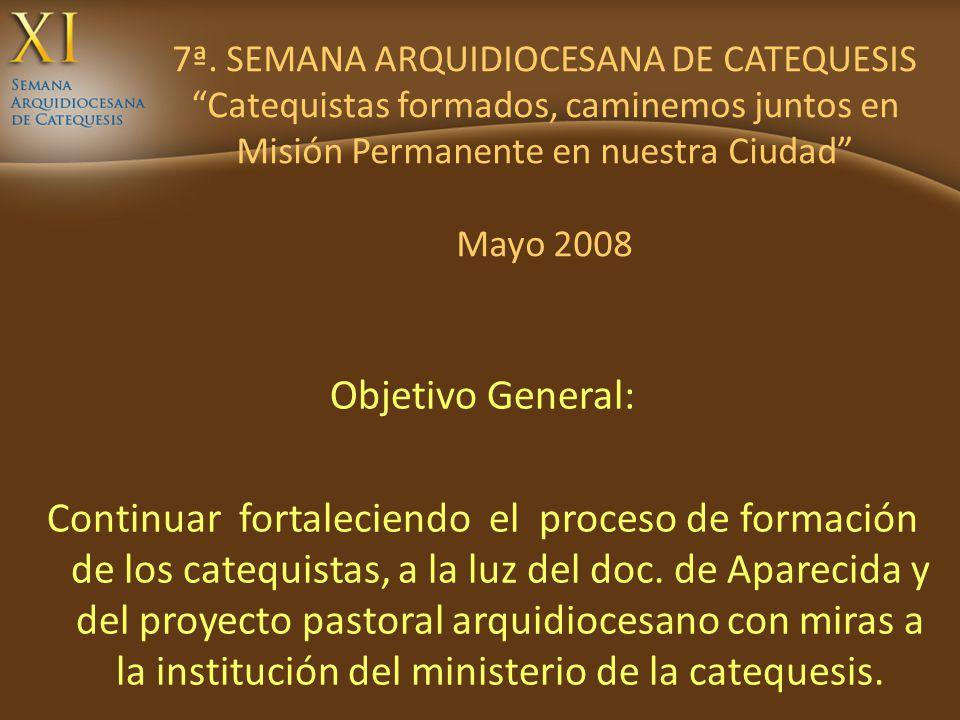 7ª. SEMANA ARQUIDIOCESANA DE CATEQUESIS Catequistas formados, caminemos juntos en Misión Permanente en nuestra Ciudad Mayo 2008 Objetivo General: Cont