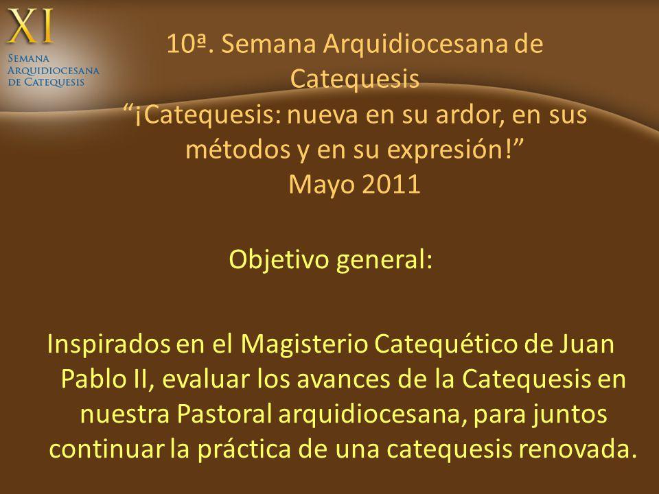 10ª. Semana Arquidiocesana de Catequesis ¡Catequesis: nueva en su ardor, en sus métodos y en su expresión! Mayo 2011 Objetivo general: Inspirados en e