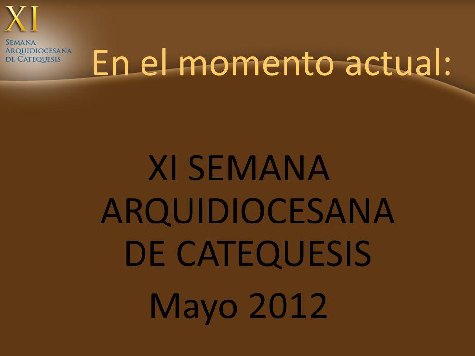 En el momento actual: XI SEMANA ARQUIDIOCESANA DE CATEQUESIS Mayo 2012