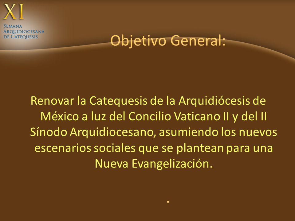Objetivo General:. Renovar la Catequesis de la Arquidiócesis de México a luz del Concilio Vaticano II y del II Sínodo Arquidiocesano, asumiendo los nu