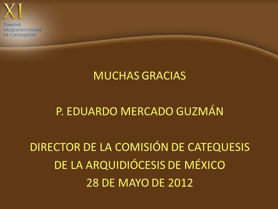 MUCHAS GRACIAS P. EDUARDO MERCADO GUZMÁN DIRECTOR DE LA COMISIÓN DE CATEQUESIS DE LA ARQUIDIÓCESIS DE MÉXICO 28 DE MAYO DE 2012
