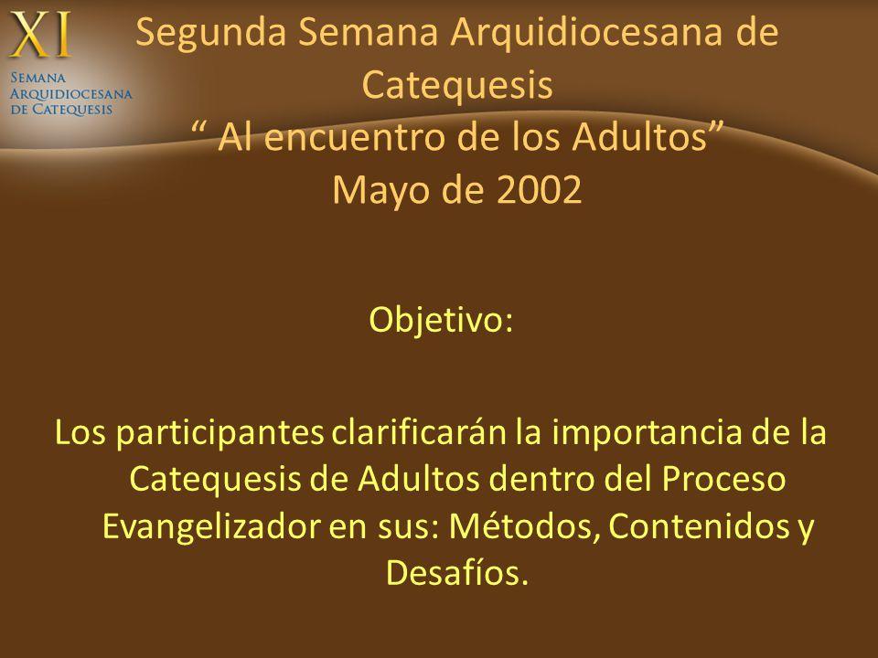 Segunda Semana Arquidiocesana de Catequesis Al encuentro de los Adultos Mayo de 2002 Objetivo: Los participantes clarificarán la importancia de la Cat