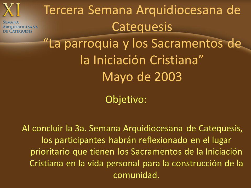 Tercera Semana Arquidiocesana de Catequesis La parroquia y los Sacramentos de la Iniciación Cristiana Mayo de 2003 Objetivo: Al concluir la 3a. Semana