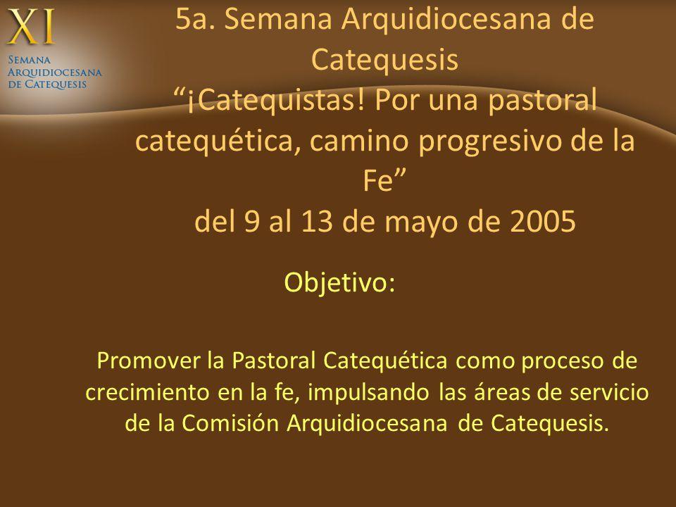 5a. Semana Arquidiocesana de Catequesis ¡Catequistas! Por una pastoral catequética, camino progresivo de la Fe del 9 al 13 de mayo de 2005 Objetivo: P