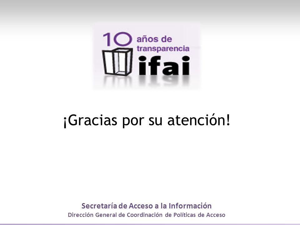 Secretaría de Acceso a la Información Dirección General de Coordinación de Políticas de Acceso ¡Gracias por su atención!