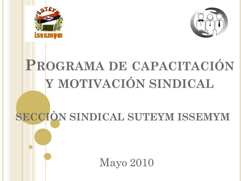 P ROGRAMA DE CAPACITACIÓN Y MOTIVACIÓN SINDICAL SECCIÒN SINDICAL SUTEYM ISSEMYM Mayo 2010