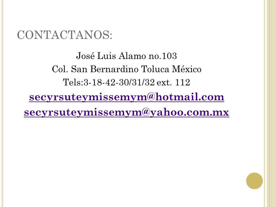 CONTACTANOS: José Luis Alamo no.103 Col. San Bernardino Toluca México Tels:3-18-42-30/31/32 ext. 112 secyrsuteymissemym@hotmail.com secyrsuteymissemym