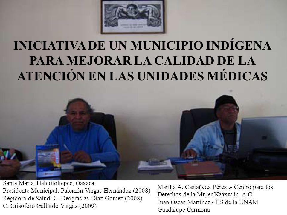 INICIATIVA DE UN MUNICIPIO INDÍGENA PARA MEJORAR LA CALIDAD DE LA ATENCIÓN EN LAS UNIDADES MÉDICAS Santa María Tlahuitoltepec, Oaxaca Presidente Municipal: Palemón Vargas Hernández (2008) Regidora de Salud: C.