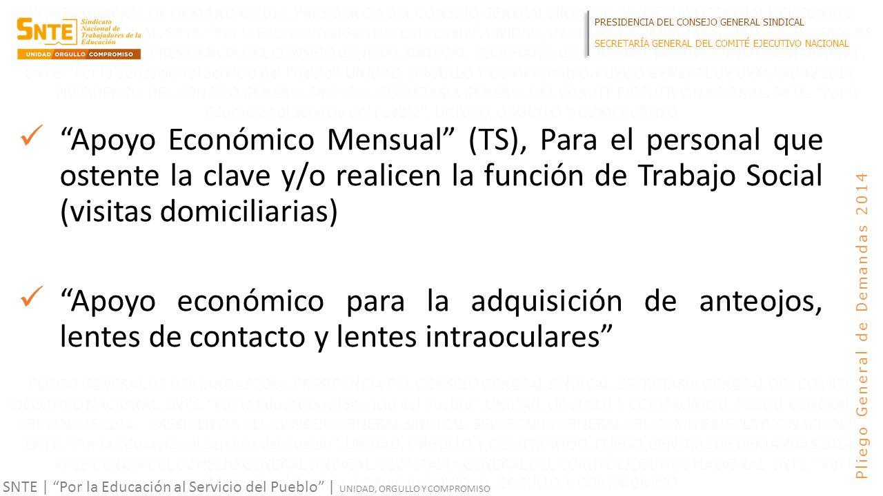 PRESIDENCIA DEL CONSEJO GENERAL SINDICAL SECRETARÍA GENERAL DEL COMITÉ EJECUTIVO NACIONAL SNTE | Por la Educación al Servicio del Pueblo | UNIDAD, ORGULLO Y COMPROMISO Pliego General de Demandas 2014 Apoyo Económico Mensual (TS), Para el personal que ostente la clave y/o realicen la función de Trabajo Social (visitas domiciliarias) Apoyo económico para la adquisición de anteojos, lentes de contacto y lentes intraoculares