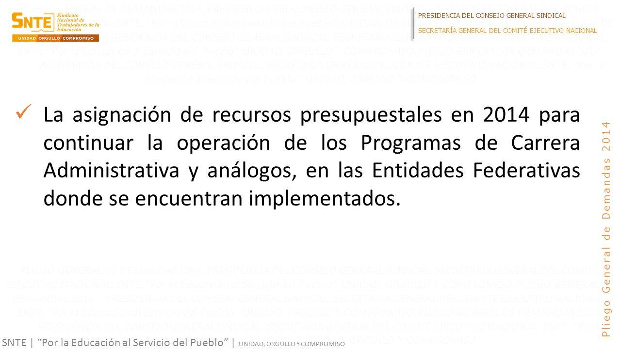 PRESIDENCIA DEL CONSEJO GENERAL SINDICAL SECRETARÍA GENERAL DEL COMITÉ EJECUTIVO NACIONAL SNTE | Por la Educación al Servicio del Pueblo | UNIDAD, ORGULLO Y COMPROMISO Pliego General de Demandas 2014 La asignación de recursos presupuestales en 2014 para continuar la operación de los Programas de Carrera Administrativa y análogos, en las Entidades Federativas donde se encuentran implementados.
