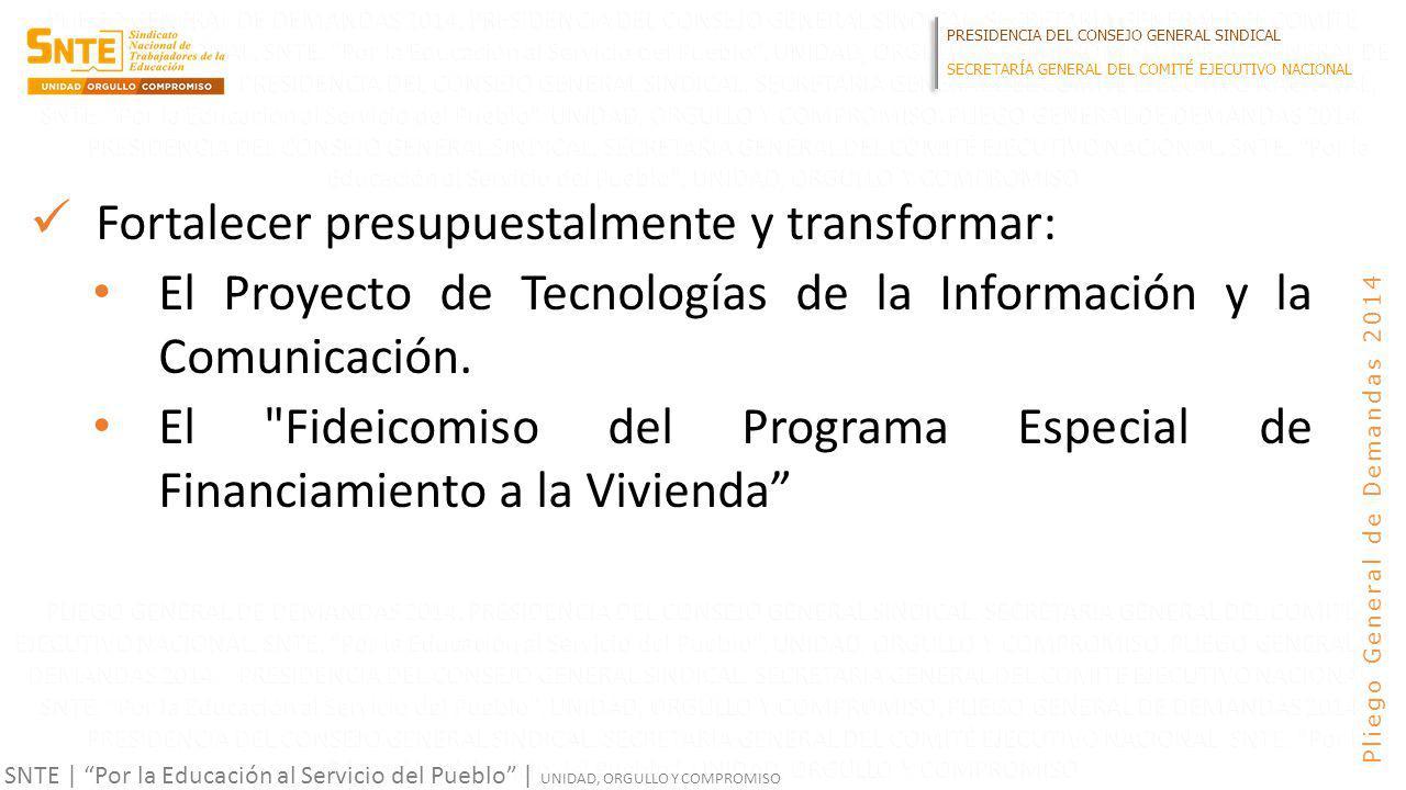 PRESIDENCIA DEL CONSEJO GENERAL SINDICAL SECRETARÍA GENERAL DEL COMITÉ EJECUTIVO NACIONAL SNTE | Por la Educación al Servicio del Pueblo | UNIDAD, ORGULLO Y COMPROMISO Pliego General de Demandas 2014 Fortalecer presupuestalmente y transformar: El Proyecto de Tecnologías de la Información y la Comunicación.